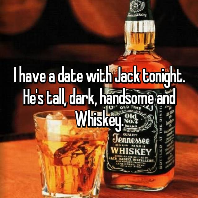 I have a date with Jack tonight. He's tall, dark, handsome and Whiskey.