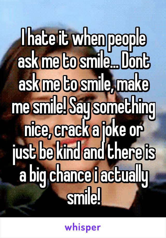 I hate it when people ask me to smile    Dont ask me to
