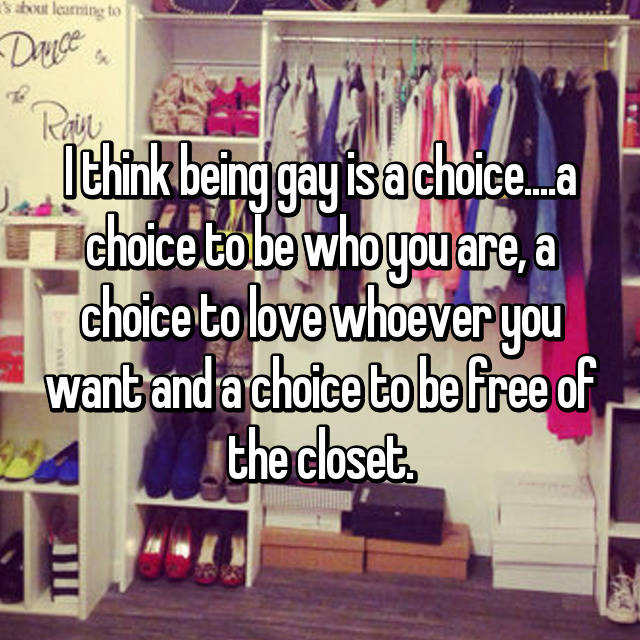 I think being gay is a choice....a choice to be who you are, a choice to love whoever you want and a choice to be free of the closet.