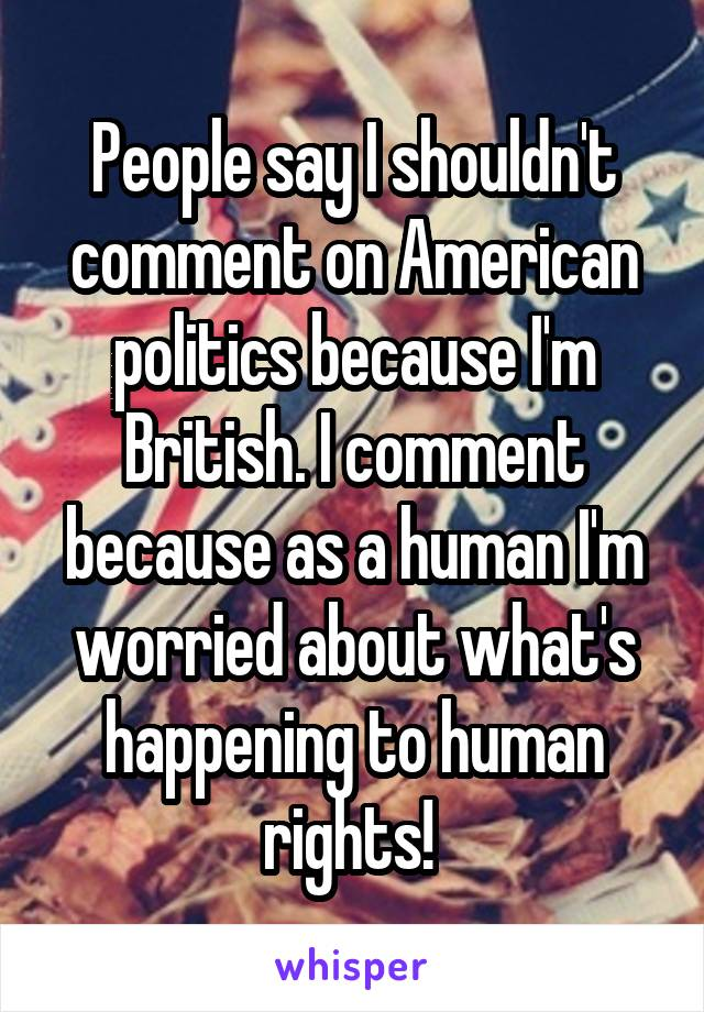 People say I shouldn't comment on American politics because I'm British. I comment because as a human I'm worried about what's happening to human rights!