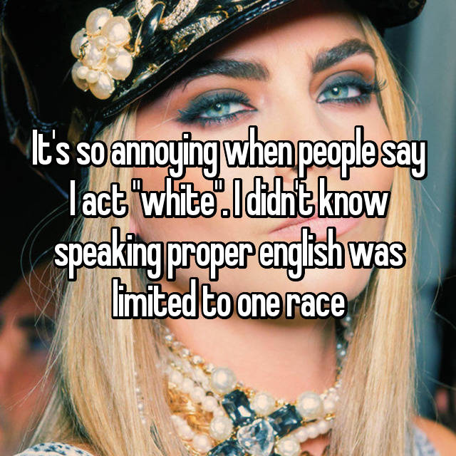 "It's so annoying when people say I act ""white"". I didn't know speaking proper english was limited to one race 🙄"