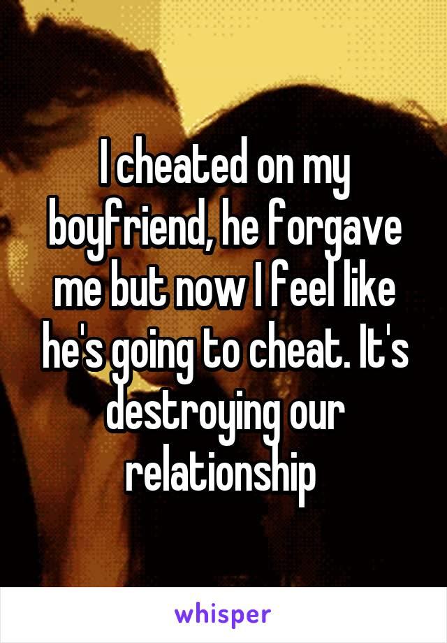 I cheated on my boyfriend, he forgave me but now I feel like he's