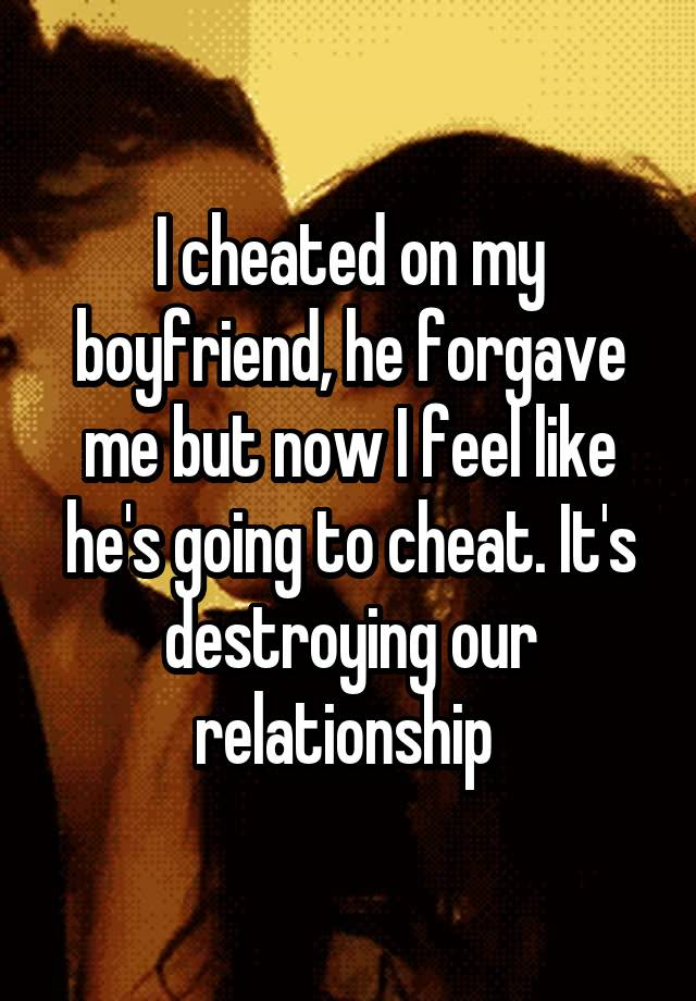 I cheated on my boyfriend and he forgave me