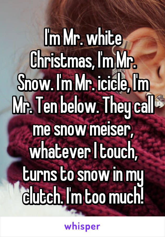 I\'m Mr. white Christmas, I\'m Mr. Snow. I\'m Mr. icicle, I\'m Mr.