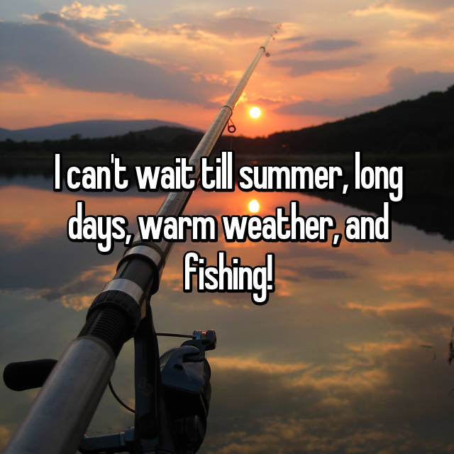 I Canu0027t Wait Till Summer, Long Days, Warm Weather, And Fishing!