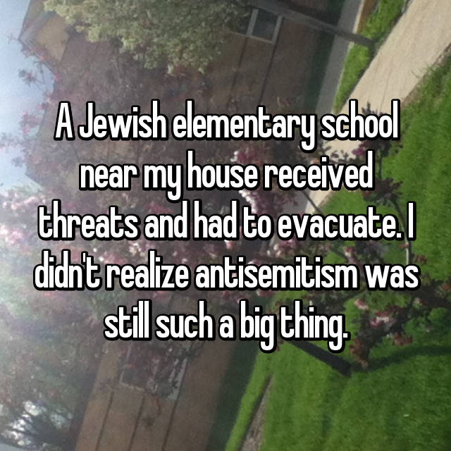 A Jewish elementary school near my house received threats and had to evacuate. I didn't realize antisemitism was still such a big thing.