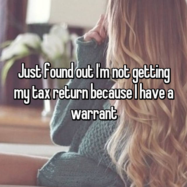 Just found out I'm not getting my tax return because I have a warrant 😭