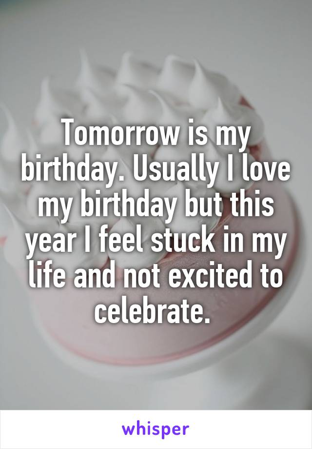 Tomorrow Is My Birthday Usually I Love My Birthday But This Year I Feel Stuck In