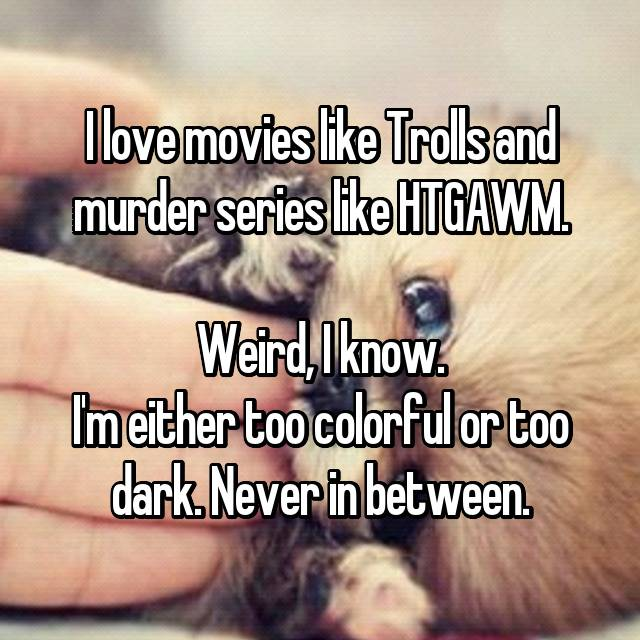 I love movies like Trolls and murder series like HTGAWM.  Weird, I know. I'm either too colorful or too dark. Never in between.