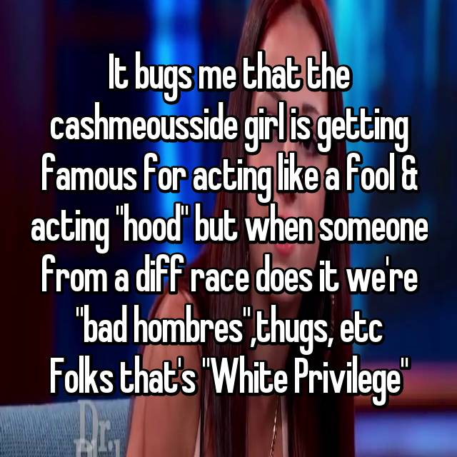 "It bugs me that the cashmeousside girl is getting famous for acting like a fool & acting ""hood"" but when someone from a diff race does it we're ""bad hombres"",thugs, etc Folks that's ""White Privilege"""