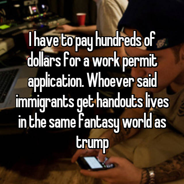 I have to pay hundreds of dollars for a work permit application. Whoever said immigrants get handouts lives in the same fantasy world as trump