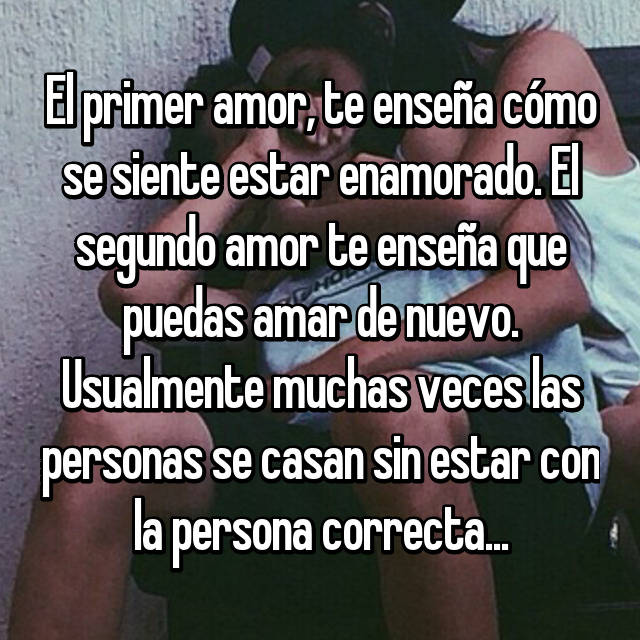 El primer amor, te enseña cómo se siente estar enamorado. El segundo amor te enseña que puedas amar de nuevo. Usualmente muchas veces las personas se casan sin estar con la persona correcta...