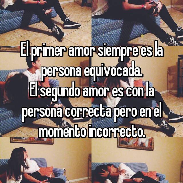 El primer amor siempre es la persona equivocada. El segundo amor es con la persona correcta pero en el momento incorrecto.