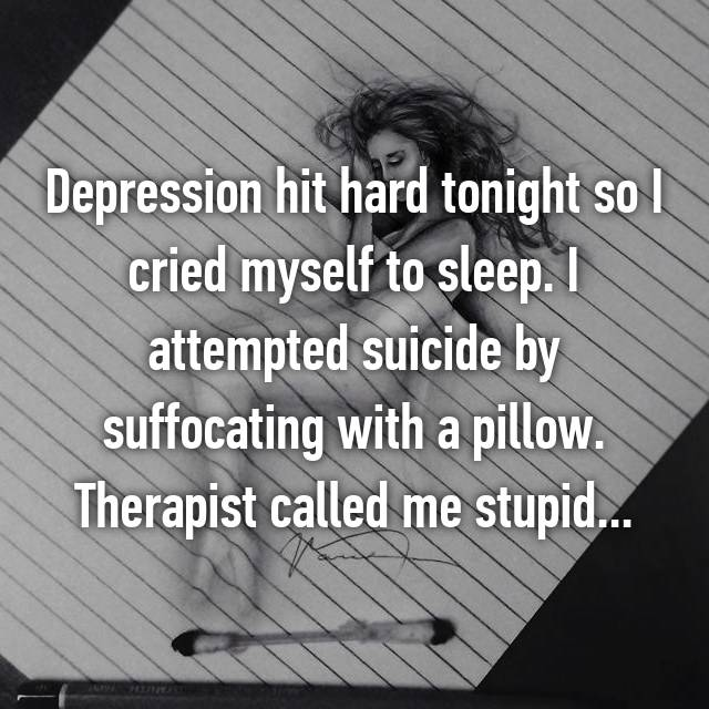 Depression hit hard tonight so I cried myself to sleep. I attempted suicide by suffocating with a pillow. Therapist called me stupid...