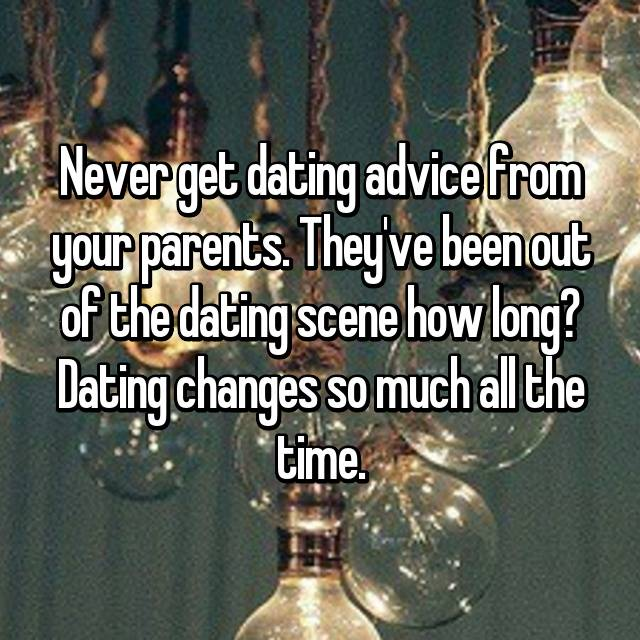 Never get dating advice from your parents. They've been out of the dating scene how long? Dating changes so much all the time.