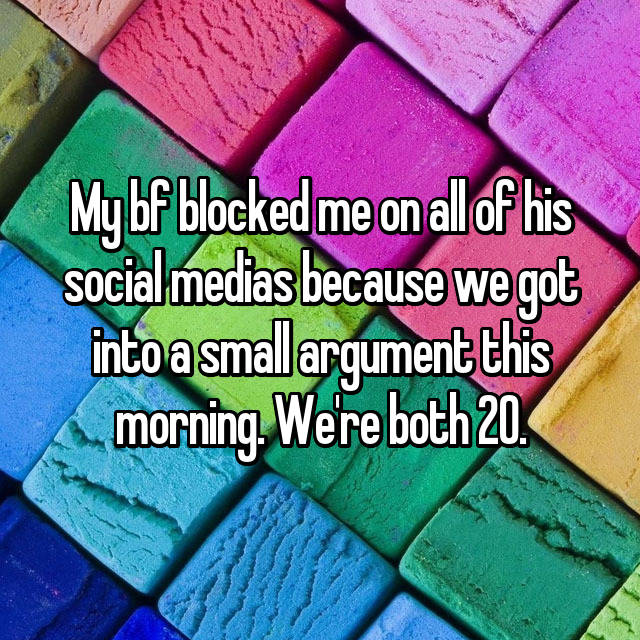 My bf blocked me on all of his social medias because we got into a small argument this morning. We're both 20.