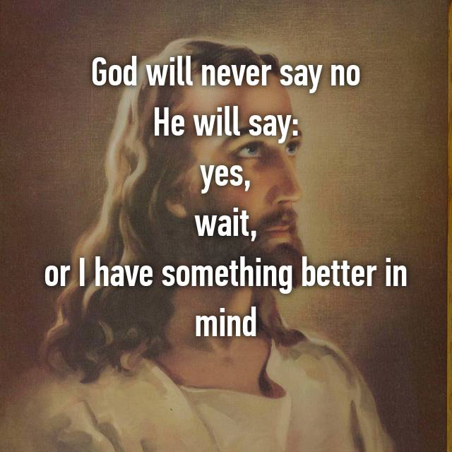God will never say no He will say: yes, wait, or I have