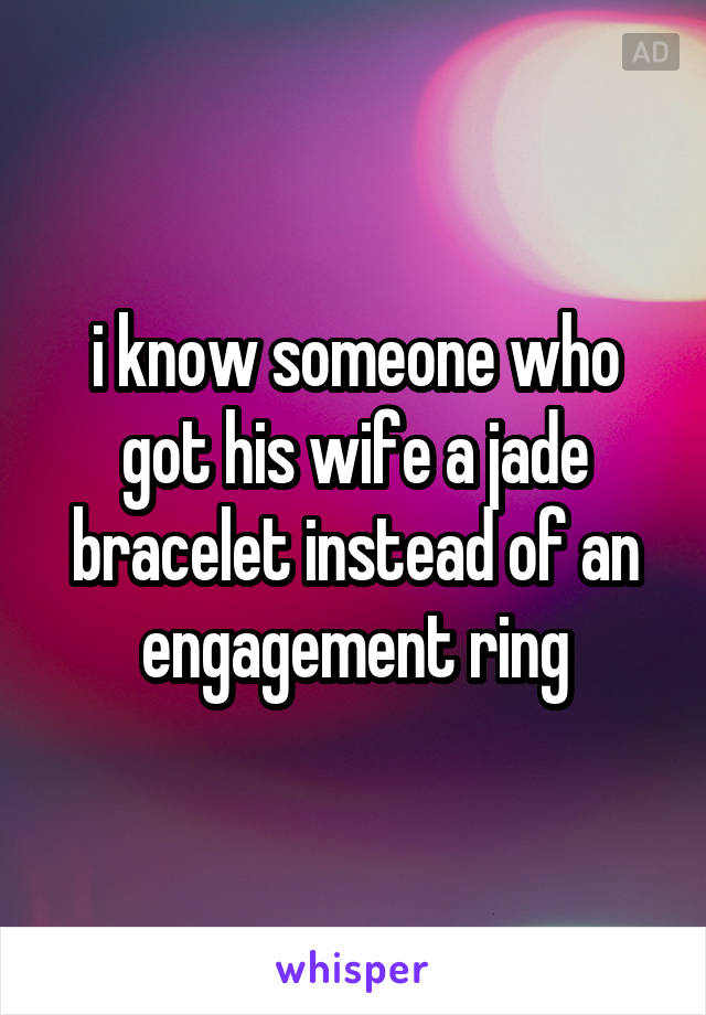 i know someone who got his wife a jade bracelet instead of an engagement ring