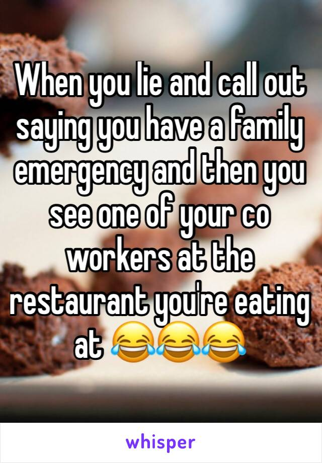 When you lie and call out saying you have a family emergency and then you see one of your co workers at the restaurant you're eating at 😂😂😂