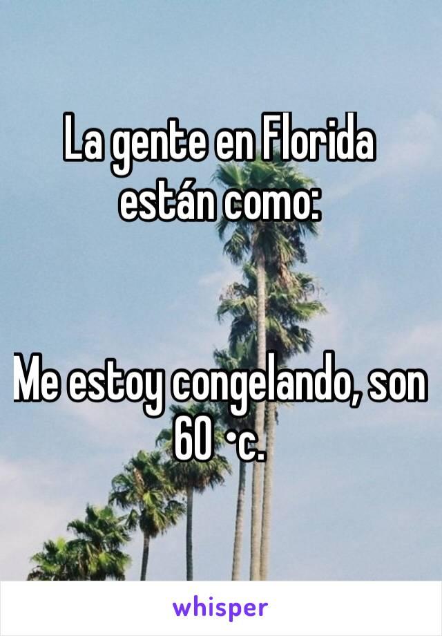 La gente en Florida están como:   Me estoy congelando, son 60 •c.