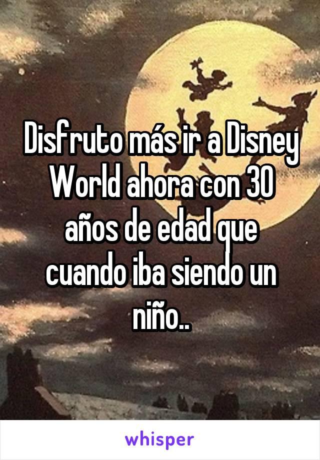 Disfruto más ir a Disney World ahora con 30 años de edad que cuando iba siendo un niño..