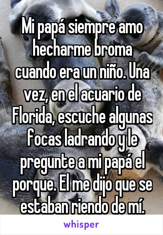 Mi papá siempre amo hecharme broma cuando era un niño. Una vez, en el acuario de Florida, escuche algunas focas ladrando y le pregunte a mi papá el porque. El me dijo que se estaban riendo de mí.
