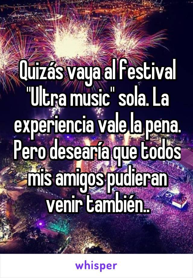 """Quizás vaya al festival """"Ultra music"""" sola. La experiencia vale la pena. Pero desearía que todos mis amigos pudieran venir también.."""
