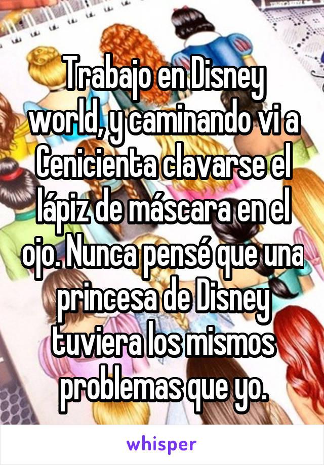 Trabajo en Disney world, y caminando vi a Cenicienta clavarse el lápiz de máscara en el ojo. Nunca pensé que una princesa de Disney tuviera los mismos problemas que yo.