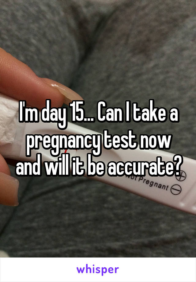 I'm day 15    Can I take a pregnancy test now and will it be