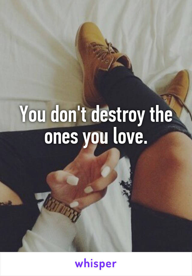 You don't destroy the ones you love.