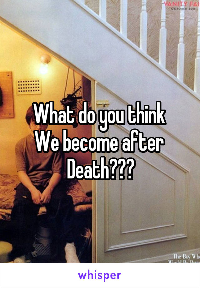 What do you think  We become after  Death???