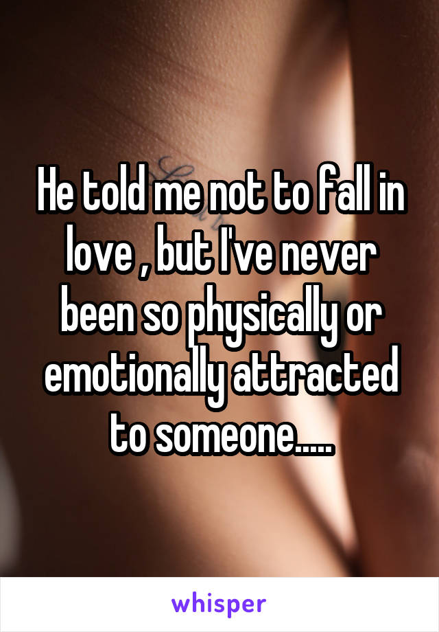 He told me not to fall in love , but I've never been so physically or emotionally attracted to someone.....