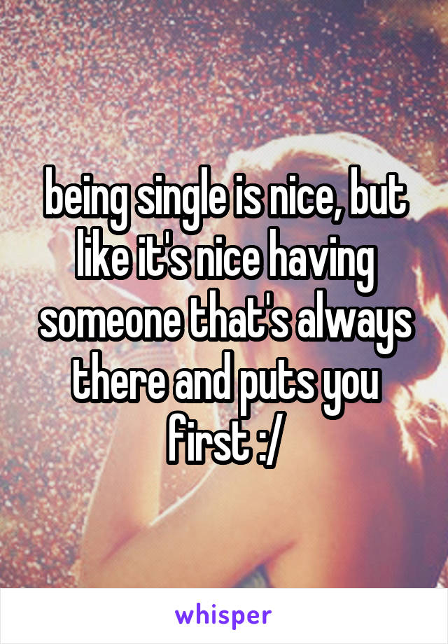 being single is nice, but like it's nice having someone that's always there and puts you first :/