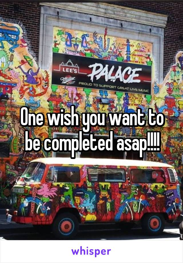 One wish you want to be completed asap!!!!