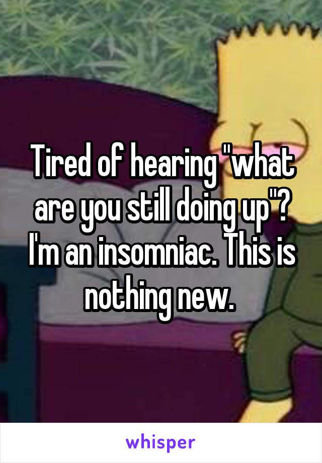 """Tired of hearing """"what are you still doing up""""? I'm an insomniac. This is nothing new."""