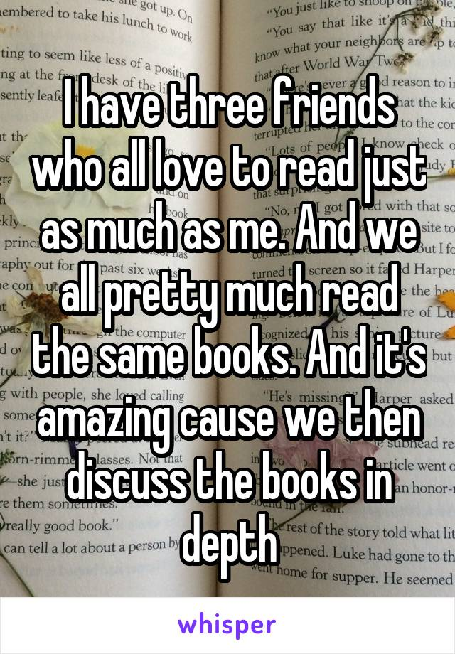 I have three friends who all love to read just as much as me. And we all pretty much read the same books. And it's amazing cause we then discuss the books in depth