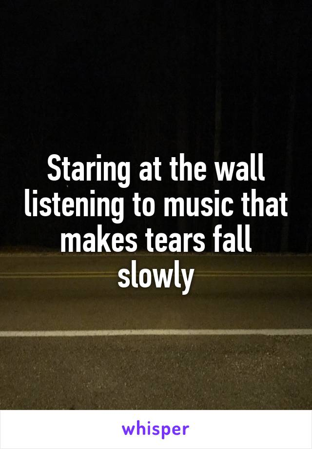 Staring at the wall listening to music that makes tears fall slowly