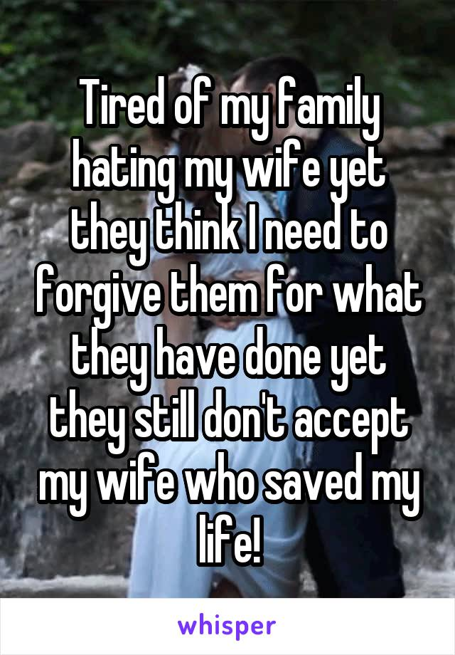 Tired of my family hating my wife yet they think I need to forgive them for what they have done yet they still don't accept my wife who saved my life!