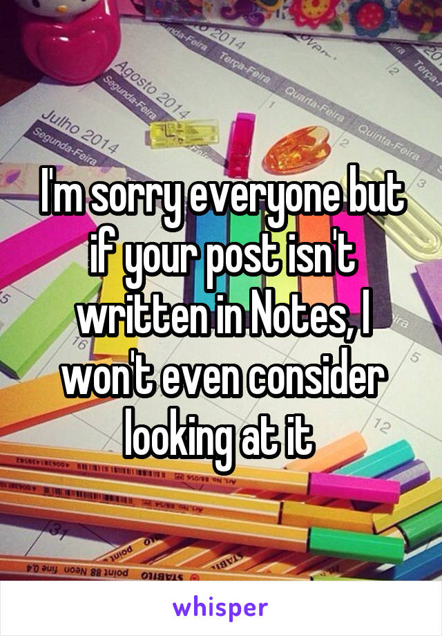 I'm sorry everyone but if your post isn't written in Notes, I won't even consider looking at it