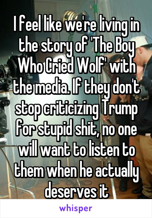 I feel like we're living in the story of 'The Boy Who Cried Wolf' with the media. If they don't stop criticizing Trump for stupid shit, no one will want to listen to them when he actually deserves it