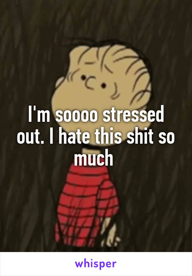 I'm soooo stressed out. I hate this shit so much