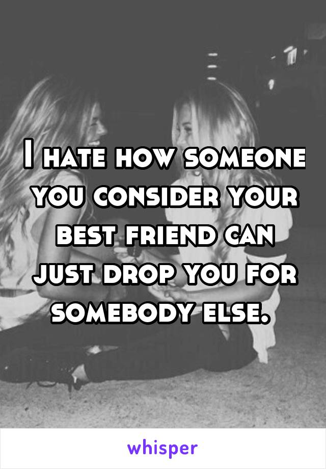 I hate how someone you consider your best friend can just drop you for somebody else.