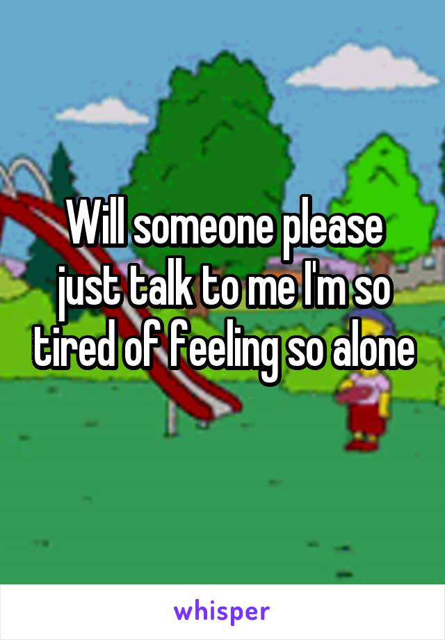Will someone please just talk to me I'm so tired of feeling so alone