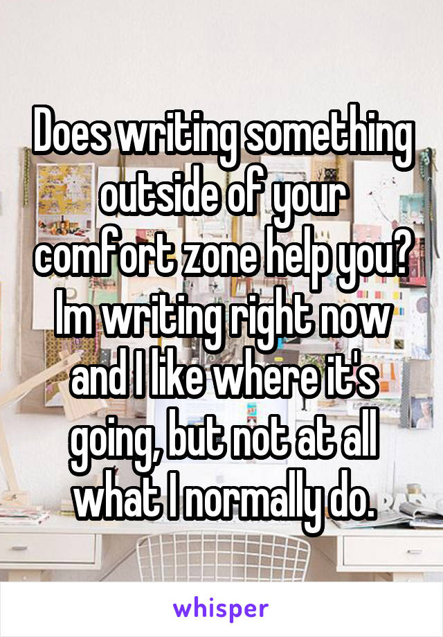 Does writing something outside of your comfort zone help you? Im writing right now and I like where it's going, but not at all what I normally do.