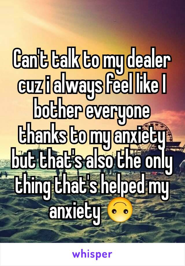 Can't talk to my dealer cuz i always feel like I bother everyone thanks to my anxiety but that's also the only thing that's helped my anxiety 🙃