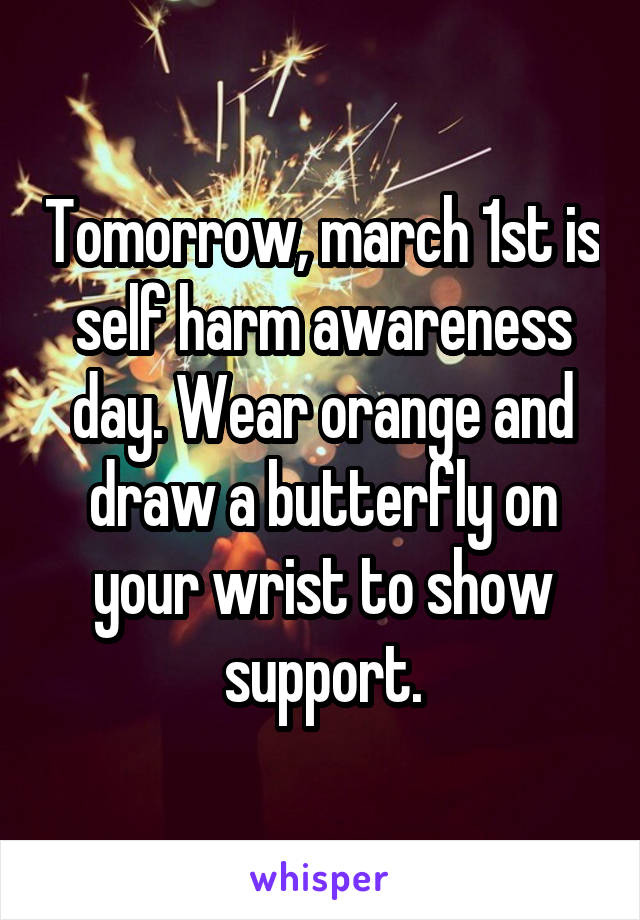 Tomorrow, march 1st is self harm awareness day. Wear orange and draw a butterfly on your wrist to show support.