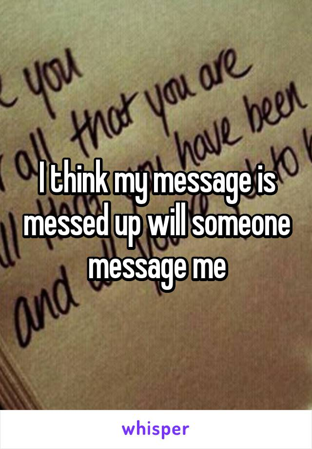 I think my message is messed up will someone message me