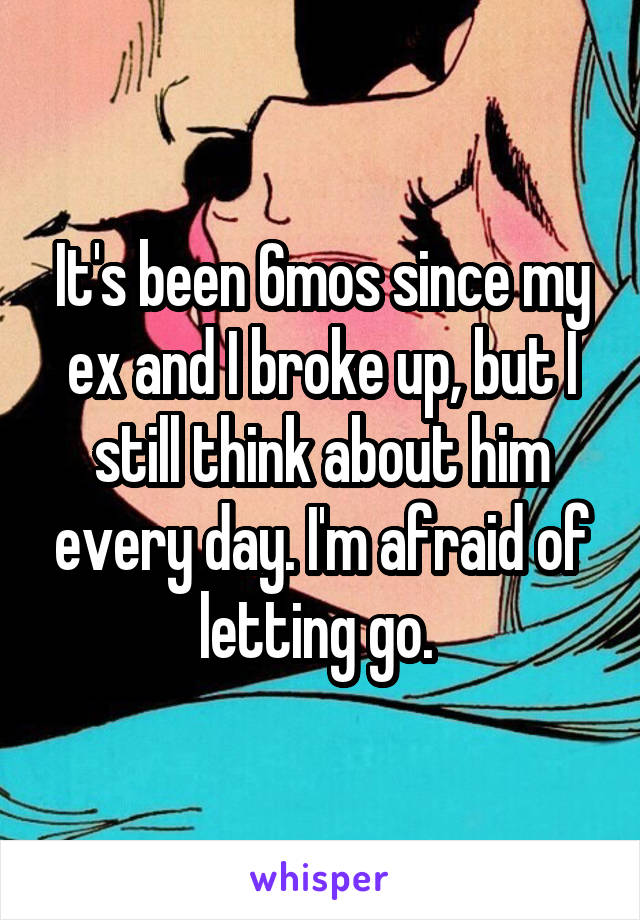 It's been 6mos since my ex and I broke up, but I still think about him every day. I'm afraid of letting go.