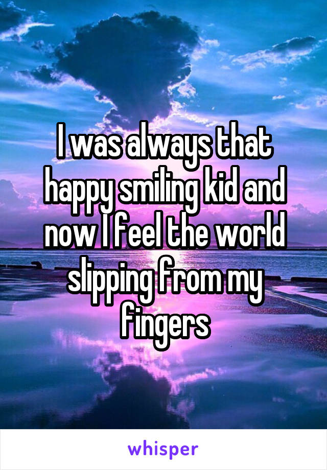 I was always that happy smiling kid and now I feel the world slipping from my fingers