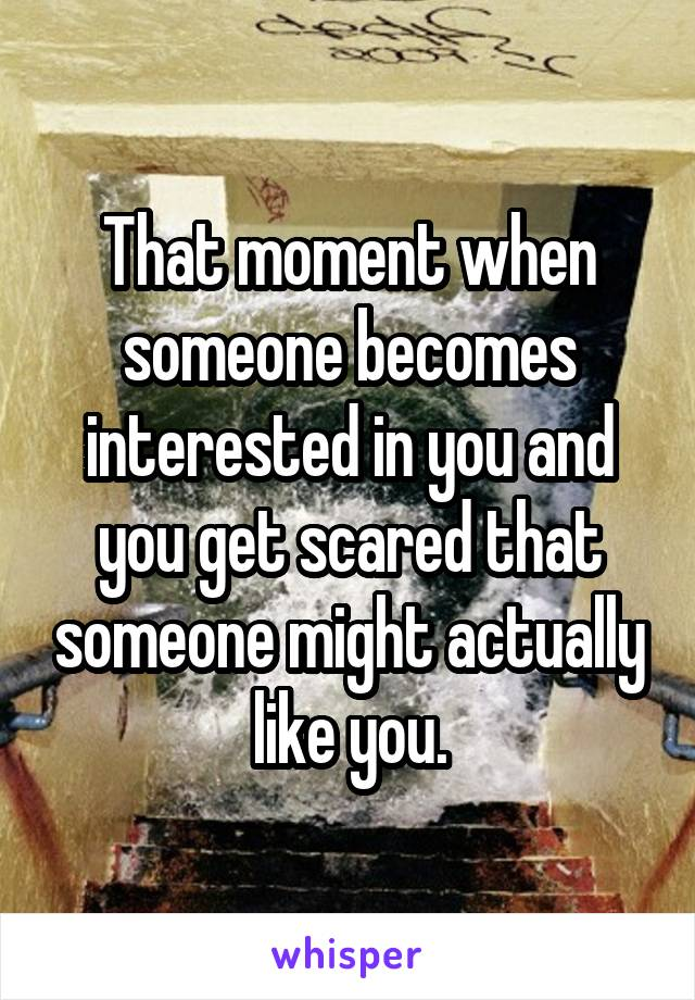 That moment when someone becomes interested in you and you get scared that someone might actually like you.